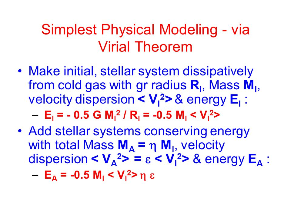 Simplest Physical Modeling - via Virial Theorem Make initial, stellar system dissipatively from cold gas with gr radius R I, Mass M I, velocity dispersion & energy E I : – E I = - 0.5 G M I 2 / R I = -0.5 M I Add stellar systems conserving energy with total Mass M A =  M I, velocity dispersion =  & energy E A : – E A = -0.5 M I  