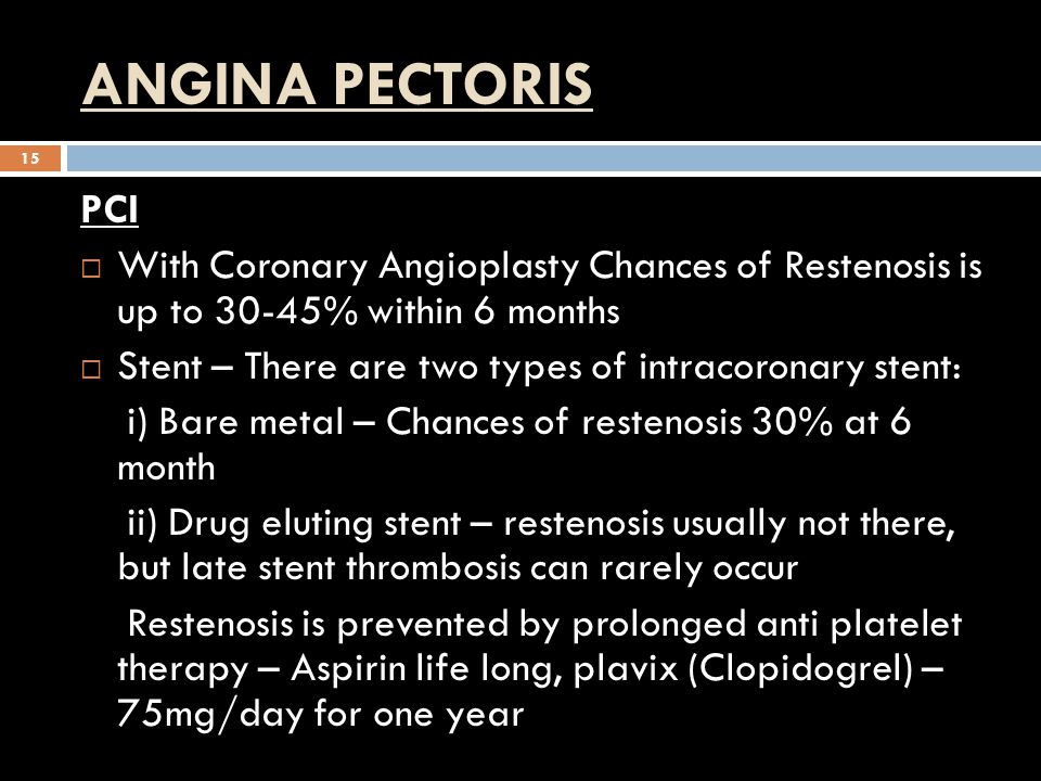ANGINA PECTORIS 15 PCI  With Coronary Angioplasty Chances of Restenosis is up to 30-45% within 6 months  Stent – There are two types of intracoronary stent: i) Bare metal – Chances of restenosis 30% at 6 month ii) Drug eluting stent – restenosis usually not there, but late stent thrombosis can rarely occur Restenosis is prevented by prolonged anti platelet therapy – Aspirin life long, plavix (Clopidogrel) – 75mg/day for one year