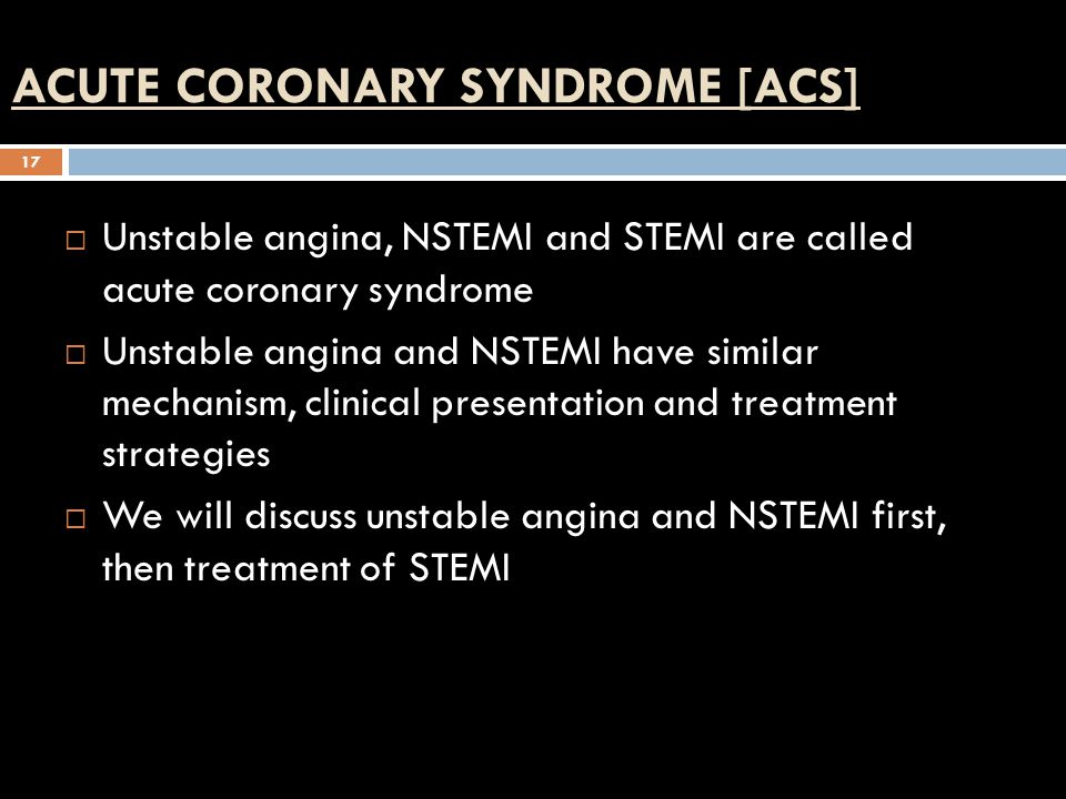 ACUTE CORONARY SYNDROME [ACS] 17  Unstable angina, NSTEMI and STEMI are called acute coronary syndrome  Unstable angina and NSTEMI have similar mechanism, clinical presentation and treatment strategies  We will discuss unstable angina and NSTEMI first, then treatment of STEMI