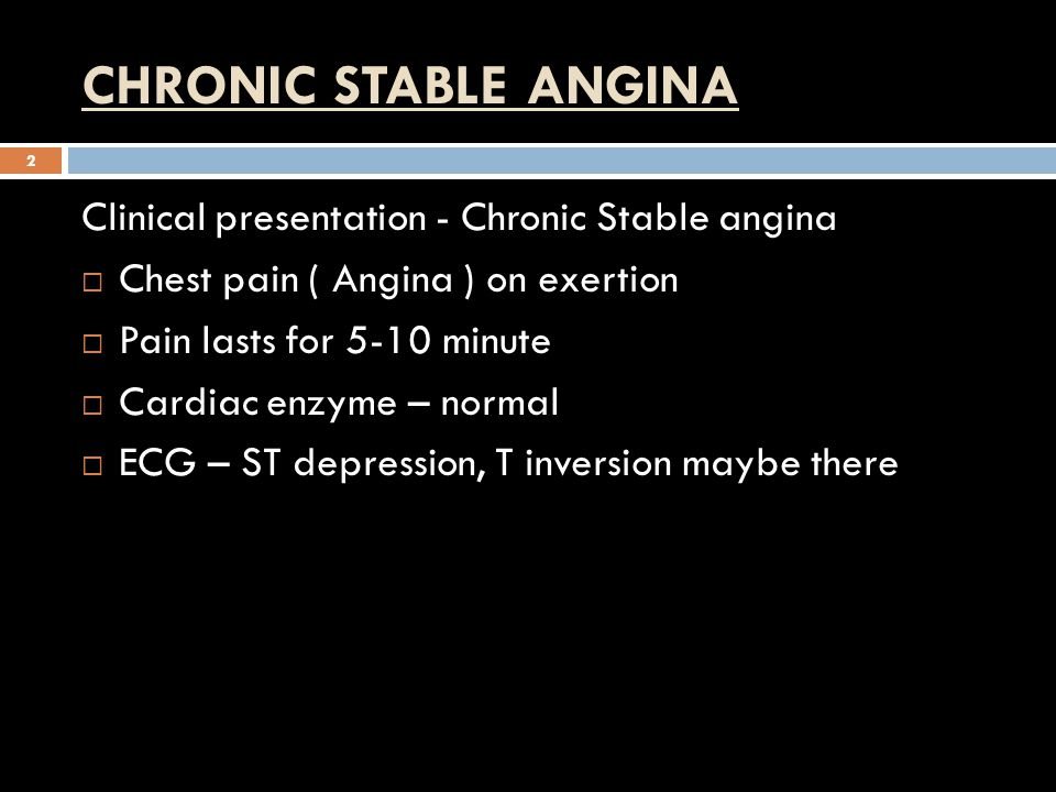 CHRONIC STABLE ANGINA 2 Clinical presentation - Chronic Stable angina  Chest pain ( Angina ) on exertion  Pain lasts for 5-10 minute  Cardiac enzyme – normal  ECG – ST depression, T inversion maybe there