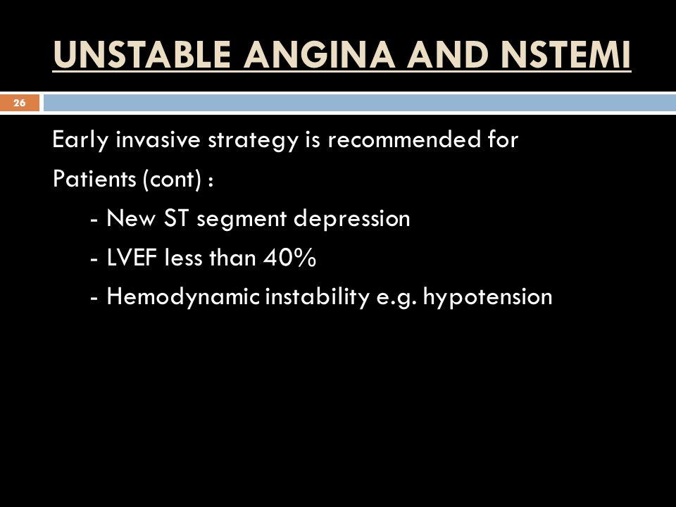 UNSTABLE ANGINA AND NSTEMI 26 Early invasive strategy is recommended for Patients (cont) : - New ST segment depression - LVEF less than 40% - Hemodynamic instability e.g.