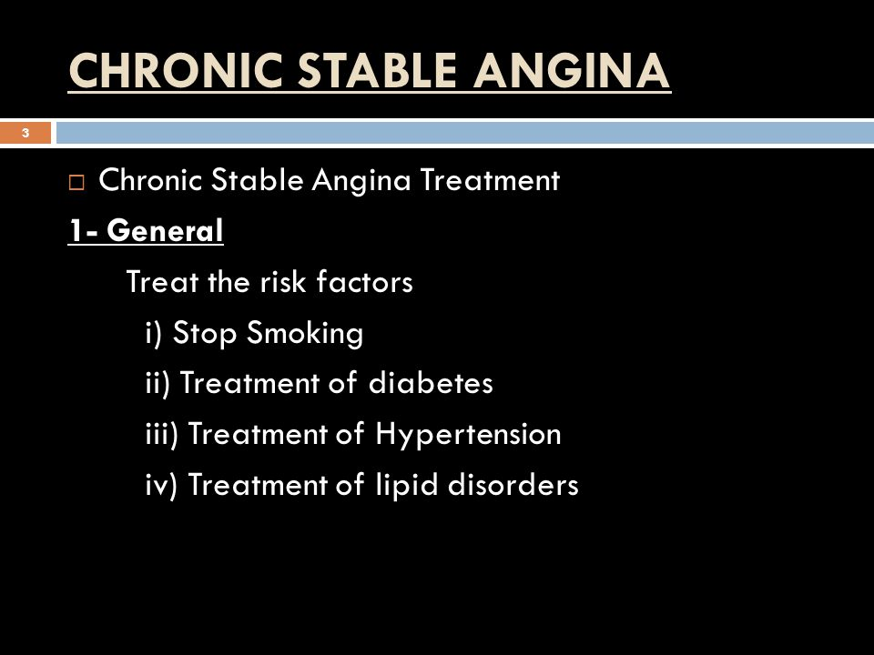 CHRONIC STABLE ANGINA 3  Chronic Stable Angina Treatment 1- General Treat the risk factors i) Stop Smoking ii) Treatment of diabetes iii) Treatment of Hypertension iv) Treatment of lipid disorders