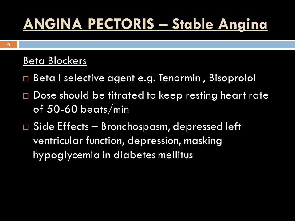 ANGINA PECTORIS – Stable Angina 9 Beta Blockers  Beta I selective agent e.g. Tenormin, Bisoprolol  Dose should be titrated to keep resting heart rat