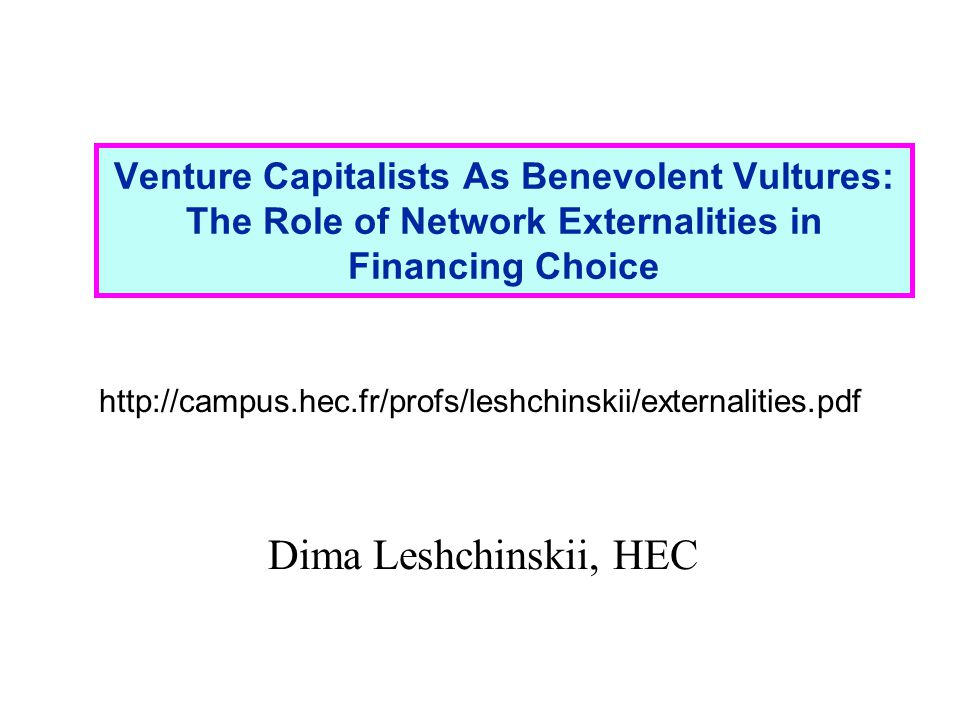 Venture Capitalists As Benevolent Vultures: The Role of Network Externalities in Financing Choice http://campus.hec.fr/profs/leshchinskii/externalities.pdf Dima Leshchinskii, HEC