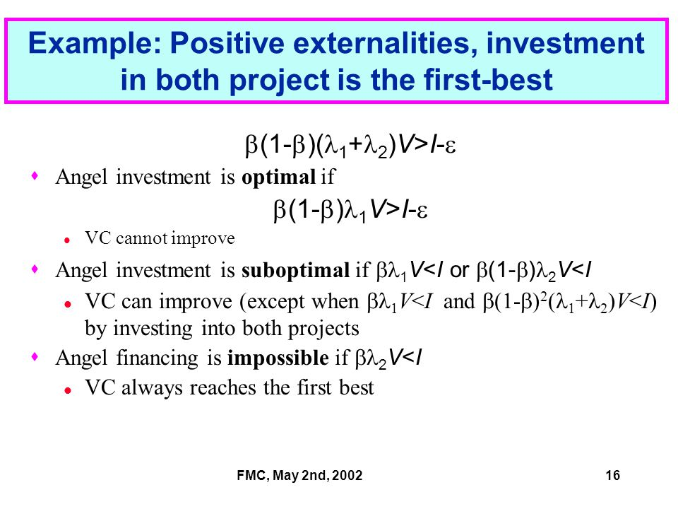 FMC, May 2nd, 200216 Example: Positive externalities, investment in both project is the first-best  (1-  )( 1 + 2 )V>I-   Angel investment is optimal if  (1-  ) 1 V>I-  VC cannot improve  Angel investment is suboptimal if  1 V<I or  (1-  ) 2 V<I VC can improve (except when  1 V<I and  (1-  ) 2 ( 1 + 2 )V<I) by investing into both projects  Angel financing is impossible if  2 V<I VC always reaches the first best