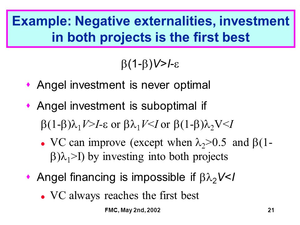 FMC, May 2nd, 200221 Example: Negative externalities, investment in both projects is the first best  (1-  )V>I-   Angel investment is never optimal  Angel investment is suboptimal if  (1-  ) 1 V>I-  or  1 V<I or  (1-  ) 2 V<I VC can improve (except when 2 >0.5 and  (1-  ) 1 >I) by investing into both projects  Angel financing is impossible if  2 V<I VC always reaches the first best