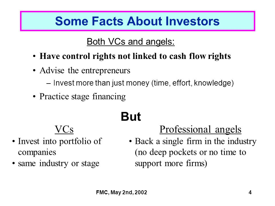 FMC, May 2nd, 20024 Professional angels Back a single firm in the industry (no deep pockets or no time to support more firms) VCs Invest into portfolio of companies same industry or stage Some Facts About Investors Both VCs and angels: Have control rights not linked to cash flow rights Advise the entrepreneurs –Invest more than just money (time, effort, knowledge) Practice stage financing But