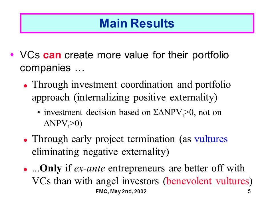 FMC, May 2nd, 20025 Main Results  VCs can create more value for their portfolio companies … Through investment coordination and portfolio approach (internalizing positive externality) investment decision based on  NPV i >0, not on  NPV i >0) Through early project termination (as vultures eliminating negative externality)...Only if ex-ante entrepreneurs are better off with VCs than with angel investors (benevolent vultures)