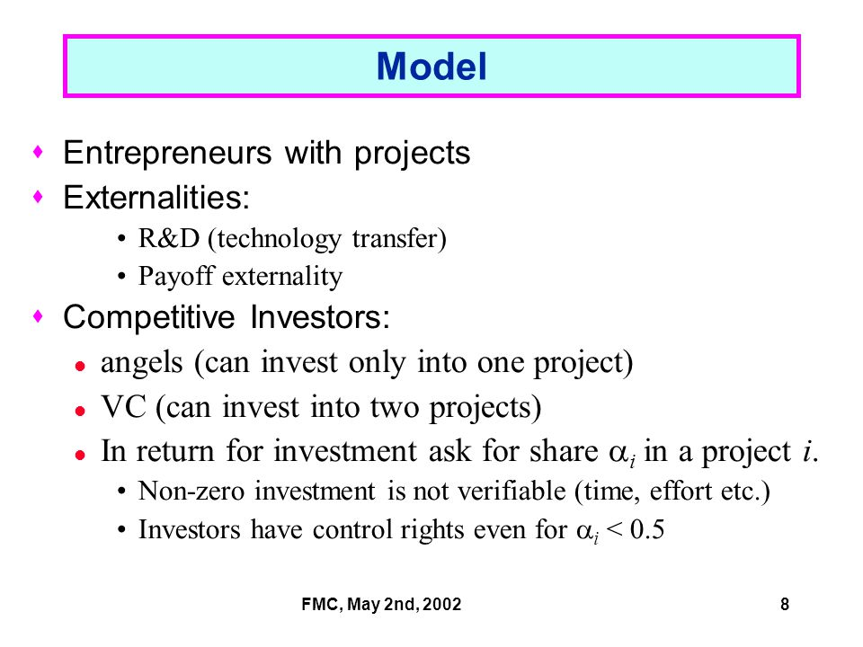FMC, May 2nd, 20028 Model  Entrepreneurs with projects  Externalities: R&D (technology transfer) Payoff externality  Competitive Investors: angels (can invest only into one project) VC (can invest into two projects) In return for investment ask for share  i in a project i.