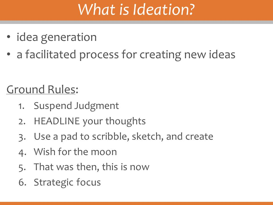 What is Ideation? idea generation a facilitated process for creating new ideas Ground Rules: 1.Suspend Judgment 2.HEADLINE your thoughts 3.Use a pad t