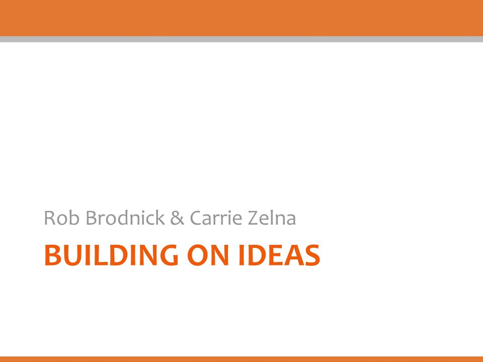 BUILDING ON IDEAS Rob Brodnick & Carrie Zelna