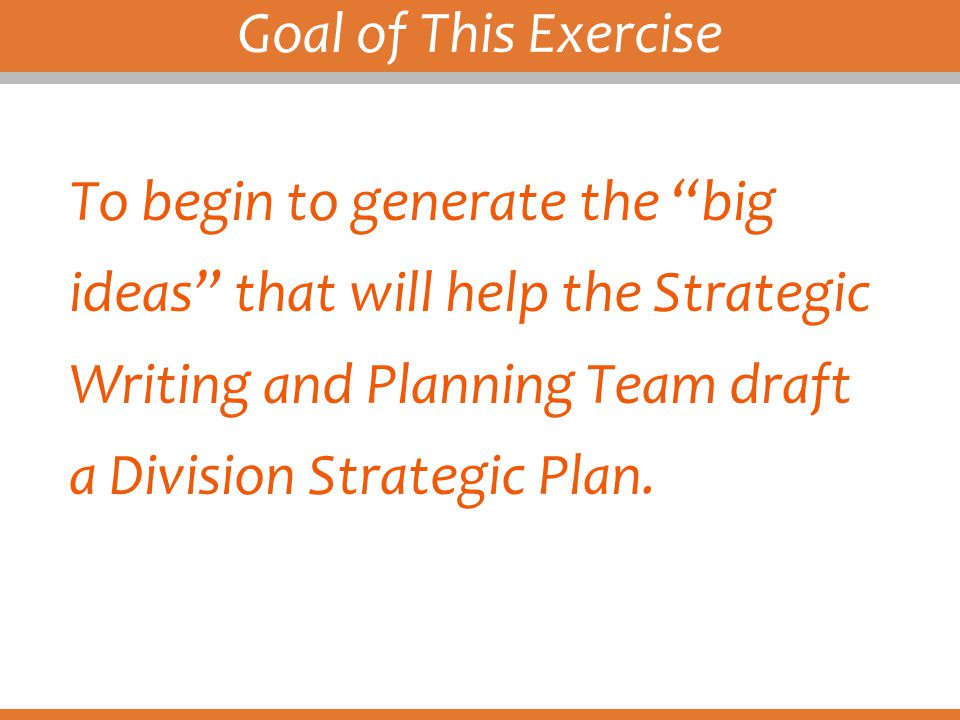 "Goal of This Exercise To begin to generate the ""big ideas"" that will help the Strategic Writing and Planning Team draft a Division Strategic Plan."