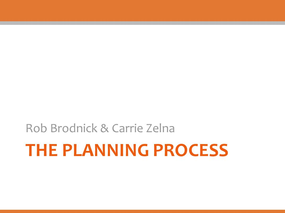 THE PLANNING PROCESS Rob Brodnick & Carrie Zelna