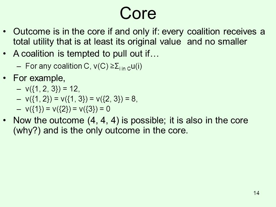 Core Outcome is in the core if and only if: every coalition receives a total utility that is at least its original value and no smaller A coalition is tempted to pull out if… –For any coalition C, v(C) ≥Σ i in C u(i) For example, –v({1, 2, 3}) = 12, –v({1, 2}) = v({1, 3}) = v({2, 3}) = 8, –v({1}) = v({2}) = v({3}) = 0 Now the outcome (4, 4, 4) is possible; it is also in the core (why?) and is the only outcome in the core.