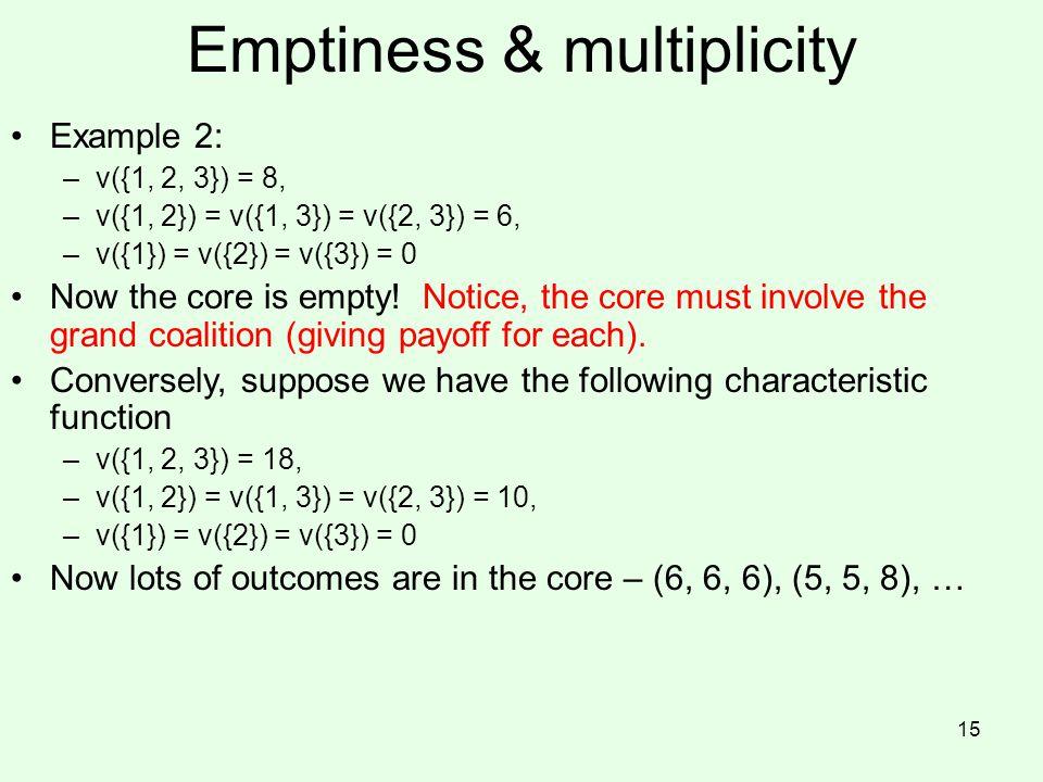 Emptiness & multiplicity Example 2: –v({1, 2, 3}) = 8, –v({1, 2}) = v({1, 3}) = v({2, 3}) = 6, –v({1}) = v({2}) = v({3}) = 0 Now the core is empty! No