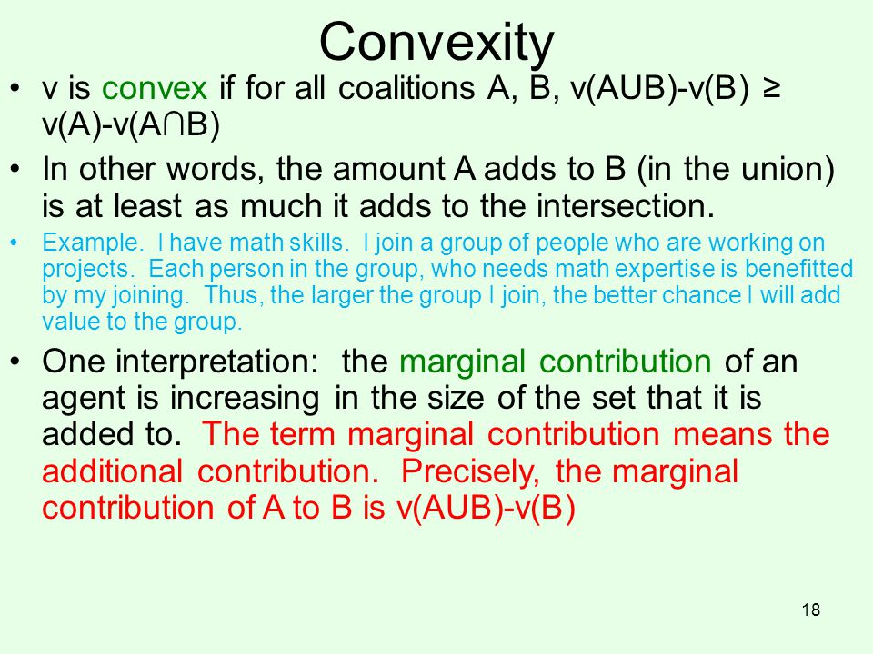 Convexity v is convex if for all coalitions A, B, v(AUB)-v(B) ≥ v(A)-v(A∩B) In other words, the amount A adds to B (in the union) is at least as much it adds to the intersection.