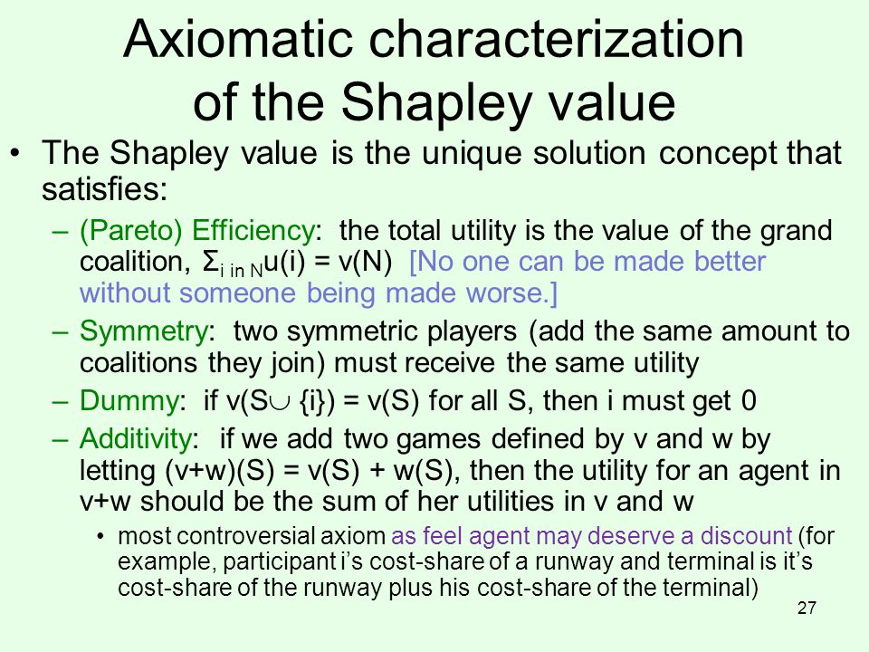 Axiomatic characterization of the Shapley value The Shapley value is the unique solution concept that satisfies: –(Pareto) Efficiency: the total utility is the value of the grand coalition, Σ i in N u(i) = v(N) [No one can be made better without someone being made worse.] –Symmetry: two symmetric players (add the same amount to coalitions they join) must receive the same utility –Dummy: if v(S  {i}) = v(S) for all S, then i must get 0 –Additivity: if we add two games defined by v and w by letting (v+w)(S) = v(S) + w(S), then the utility for an agent in v+w should be the sum of her utilities in v and w most controversial axiom as feel agent may deserve a discount (for example, participant i's cost-share of a runway and terminal is it's cost-share of the runway plus his cost-share of the terminal) 27