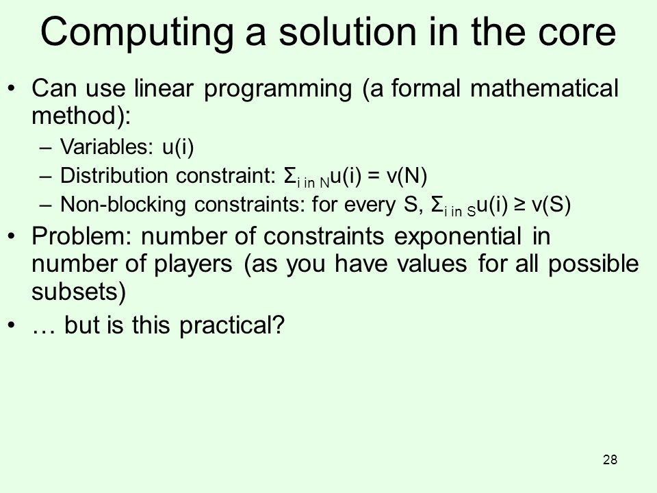 Computing a solution in the core Can use linear programming (a formal mathematical method): –Variables: u(i) –Distribution constraint: Σ i in N u(i) = v(N) –Non-blocking constraints: for every S, Σ i in S u(i) ≥ v(S) Problem: number of constraints exponential in number of players (as you have values for all possible subsets) … but is this practical.