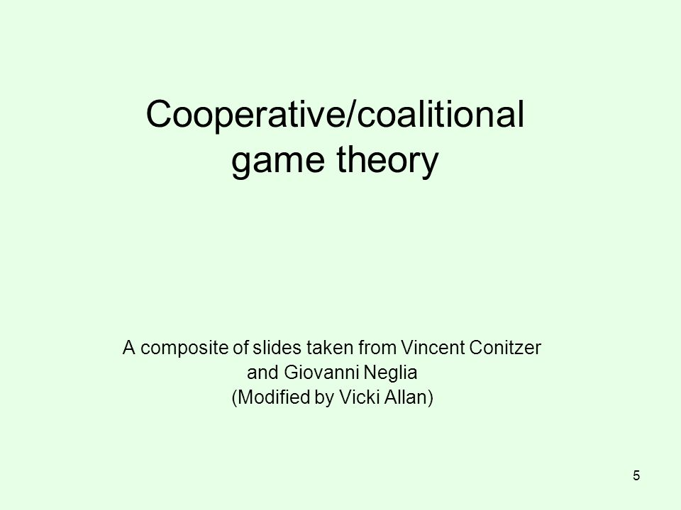 Cooperative/coalitional game theory A composite of slides taken from Vincent Conitzer and Giovanni Neglia (Modified by Vicki Allan) 5