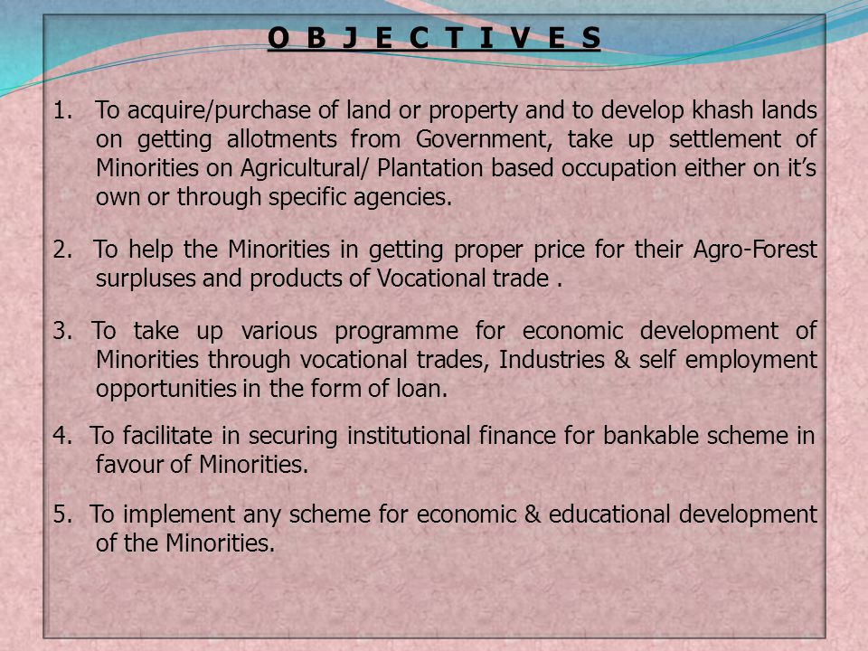 O B J E C T I V E S 1. To acquire/purchase of land or property and to develop khash lands on getting allotments from Government, take up settlement of