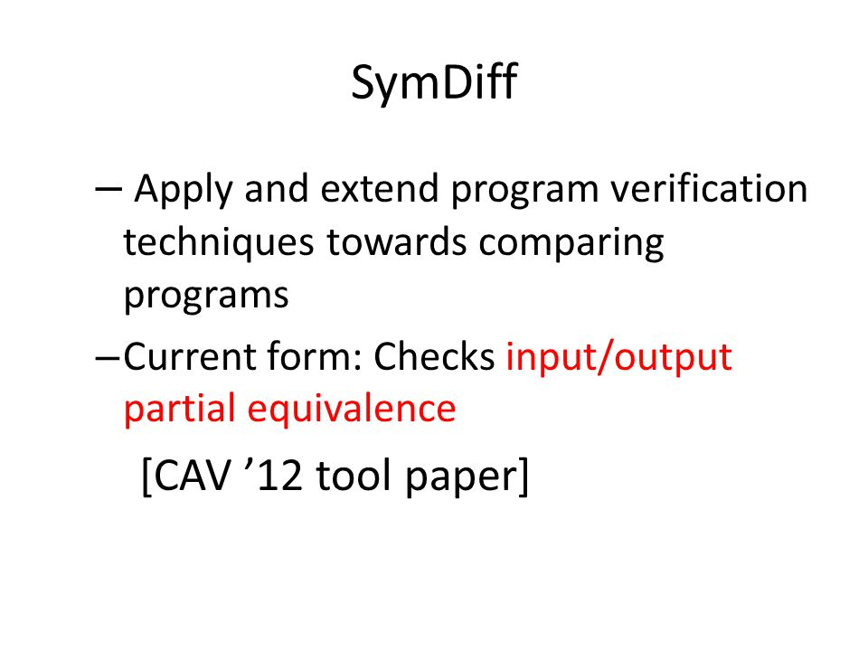 SymDiff – Apply and extend program verification techniques towards comparing programs – Current form: Checks input/output partial equivalence [CAV '12 tool paper]