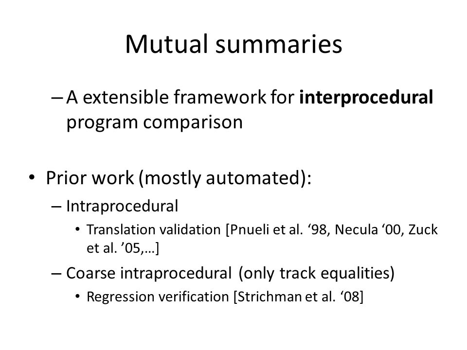 Mutual summaries – A extensible framework for interprocedural program comparison Prior work (mostly automated): – Intraprocedural Translation validation [Pnueli et al.