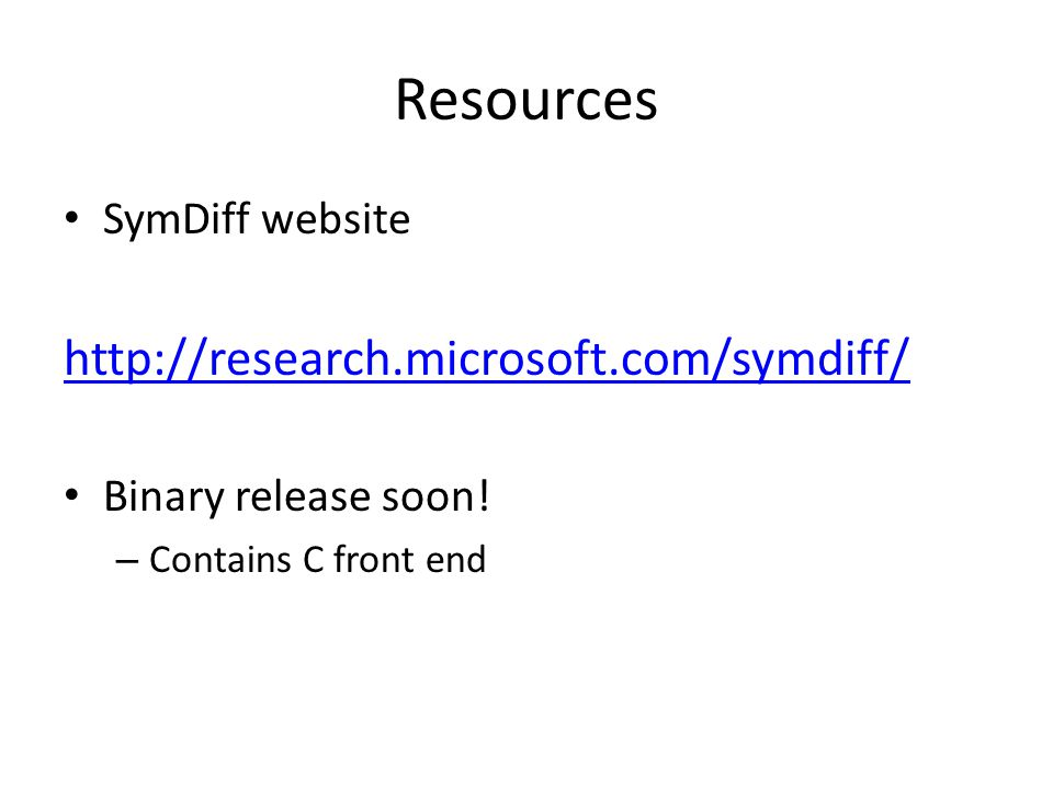 Resources SymDiff website http://research.microsoft.com/symdiff/ Binary release soon.