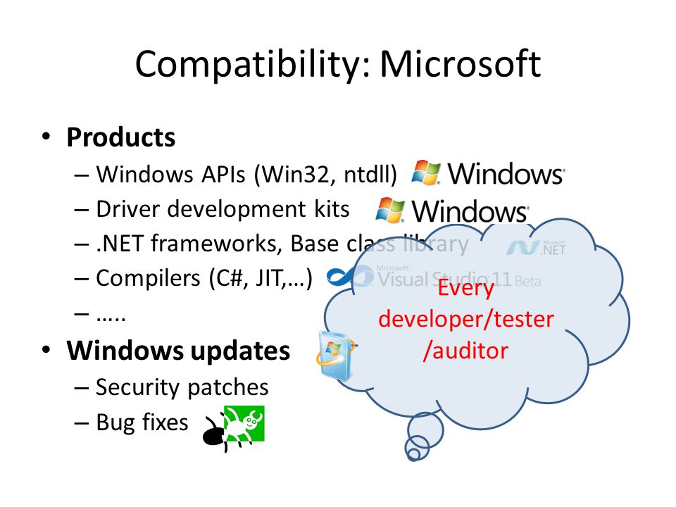 Compatibility: Microsoft Products – Windows APIs (Win32, ntdll) – Driver development kits –.NET frameworks, Base class library – Compilers (C#, JIT,…) – …..