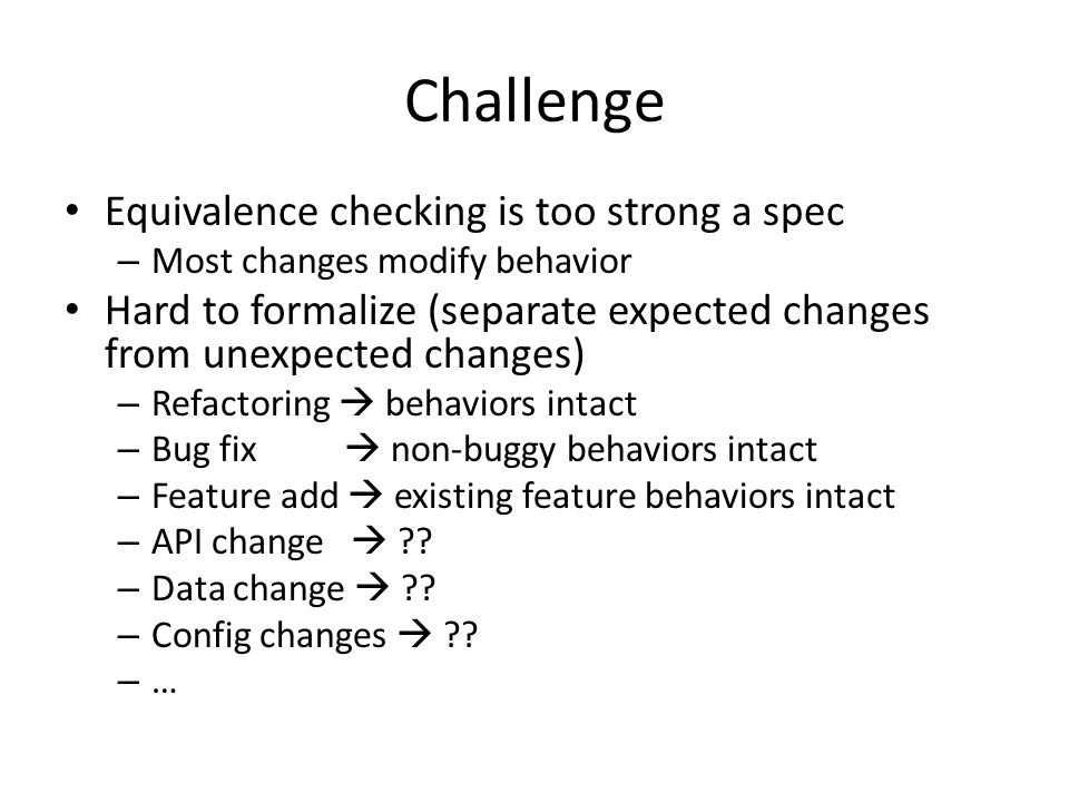 Challenge Equivalence checking is too strong a spec – Most changes modify behavior Hard to formalize (separate expected changes from unexpected changes) – Refactoring  behaviors intact – Bug fix  non-buggy behaviors intact – Feature add  existing feature behaviors intact – API change  ?.