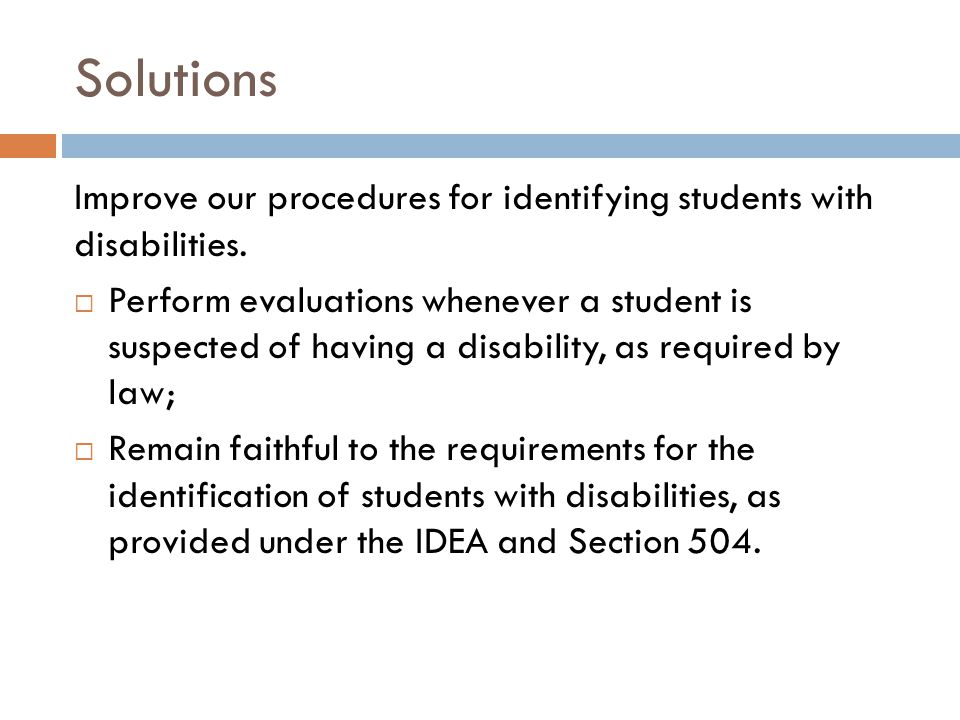 Solutions Improve our procedures for identifying students with disabilities.  Perform evaluations whenever a student is suspected of having a disabil