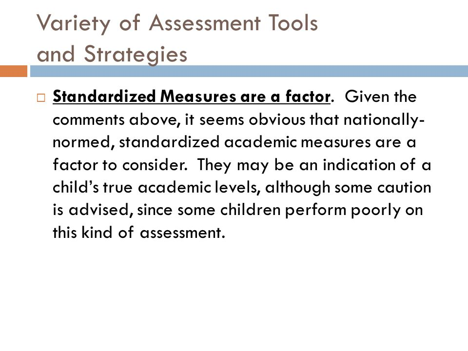 Variety of Assessment Tools and Strategies  Standardized Measures are a factor. Given the comments above, it seems obvious that nationally- normed, s