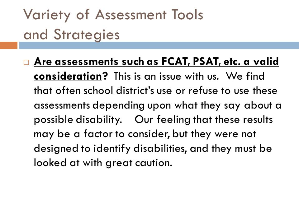Variety of Assessment Tools and Strategies  Are assessments such as FCAT, PSAT, etc. a valid consideration? This is an issue with us. We find that of