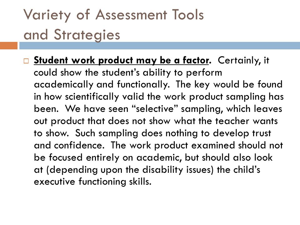 Variety of Assessment Tools and Strategies  Student work product may be a factor. Certainly, it could show the student's ability to perform academica