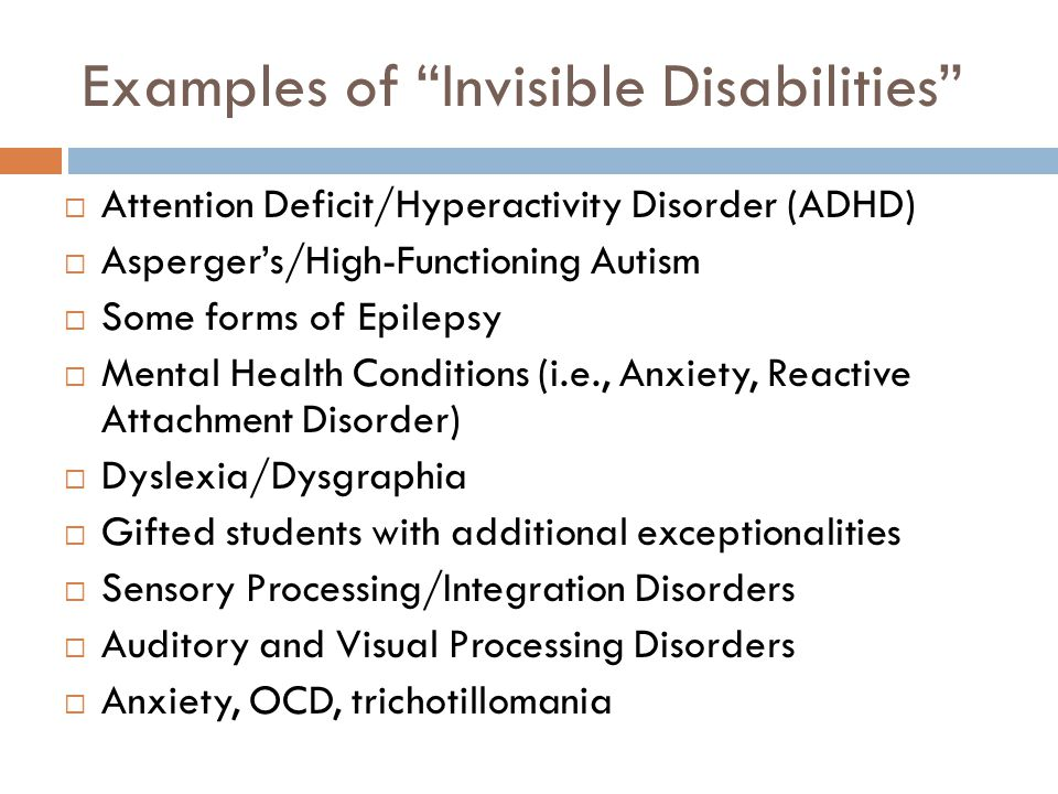 "Examples of ""Invisible Disabilities""  Attention Deficit/Hyperactivity Disorder (ADHD)  Asperger's/High-Functioning Autism  Some forms of Epilepsy "