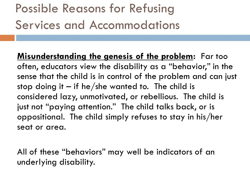 Possible Reasons for Refusing Services and Accommodations Misunderstanding the genesis of the problem: Far too often, educators view the disability as