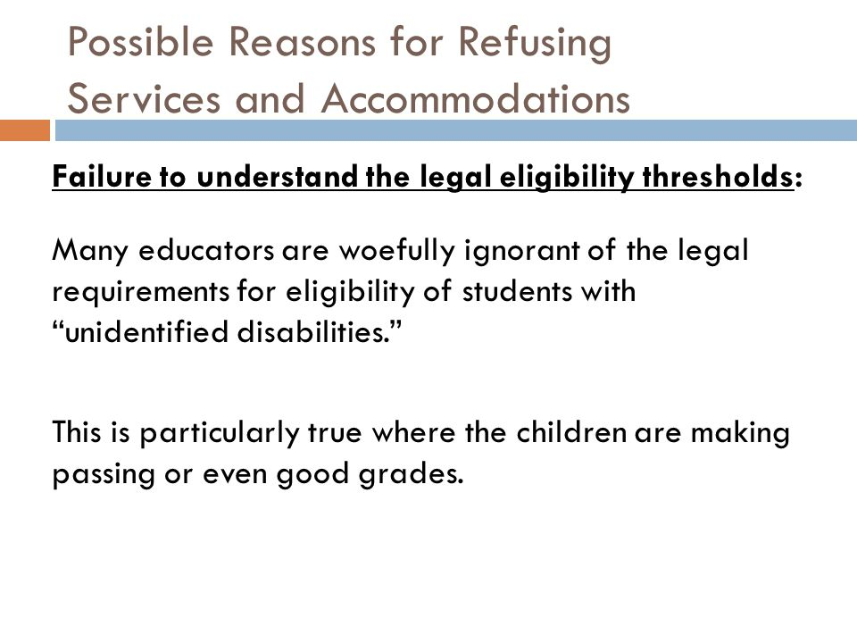 Possible Reasons for Refusing Services and Accommodations Failure to understand the legal eligibility thresholds: Many educators are woefully ignorant