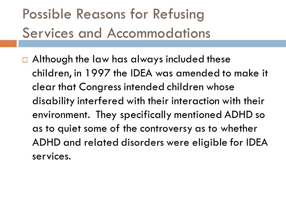Possible Reasons for Refusing Services and Accommodations  Although the law has always included these children, in 1997 the IDEA was amended to make