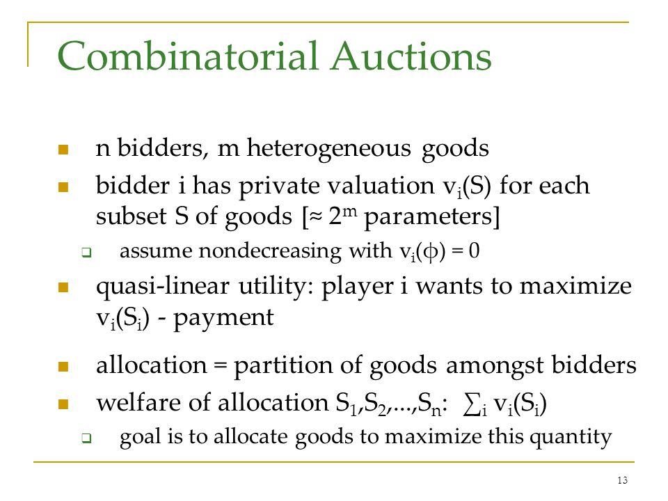 13 Combinatorial Auctions n bidders, m heterogeneous goods bidder i has private valuation v i (S) for each subset S of goods [≈ 2 m parameters]  assume nondecreasing with v i (φ) = 0 quasi-linear utility: player i wants to maximize v i (S i ) - payment allocation = partition of goods amongst bidders welfare of allocation S 1,S 2,...,S n : ∑ i v i (S i )  goal is to allocate goods to maximize this quantity