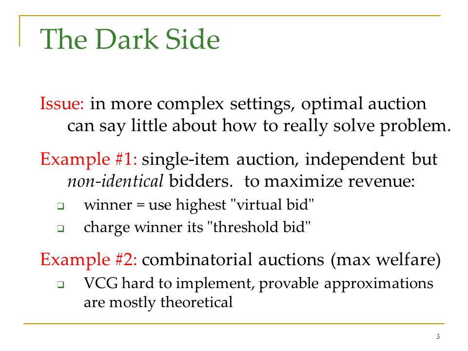 3 The Dark Side Issue: in more complex settings, optimal auction can say little about how to really solve problem.