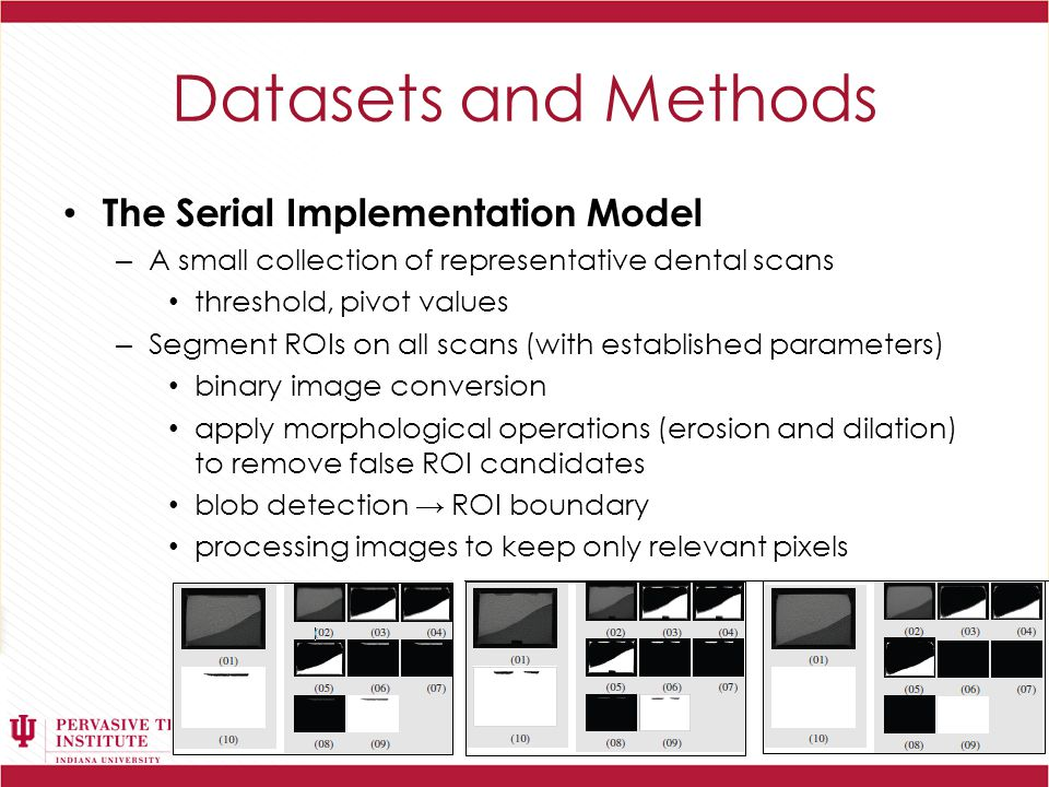 Datasets and Methods The Serial Implementation Model – A small collection of representative dental scans threshold, pivot values – Segment ROIs on all scans (with established parameters) binary image conversion apply morphological operations (erosion and dilation) to remove false ROI candidates blob detection → ROI boundary processing images to keep only relevant pixels