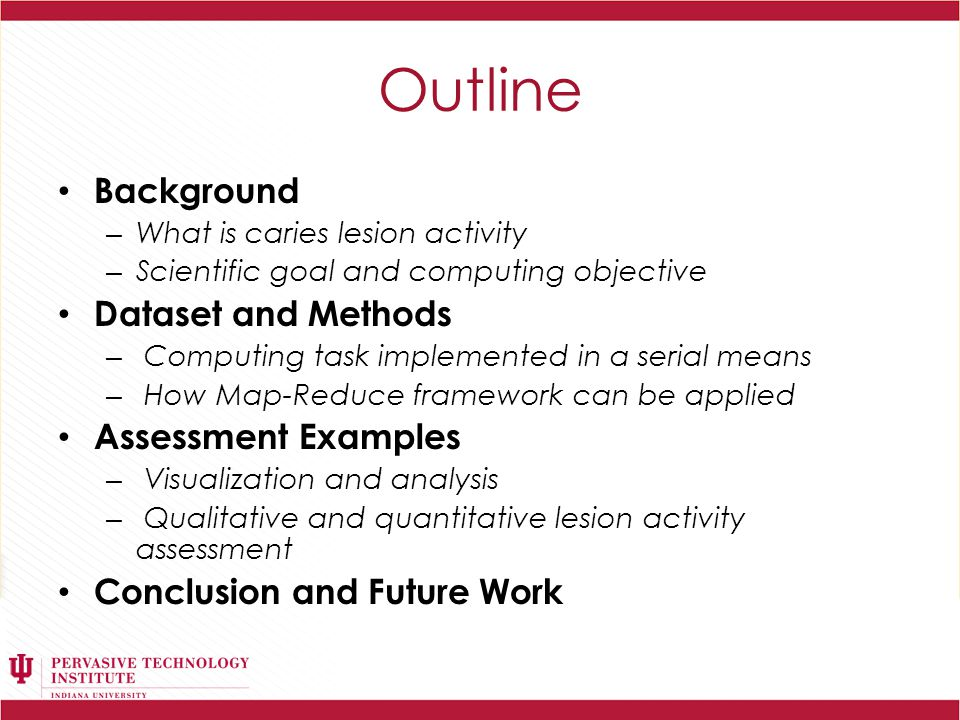 Outline Background – What is caries lesion activity – Scientific goal and computing objective Dataset and Methods – Computing task implemented in a serial means – How Map-Reduce framework can be applied Assessment Examples – Visualization and analysis – Qualitative and quantitative lesion activity assessment Conclusion and Future Work