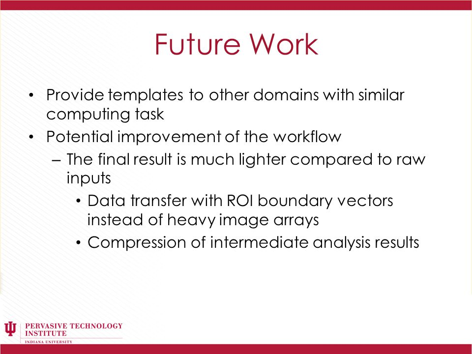 Future Work Provide templates to other domains with similar computing task Potential improvement of the workflow – The final result is much lighter compared to raw inputs Data transfer with ROI boundary vectors instead of heavy image arrays Compression of intermediate analysis results