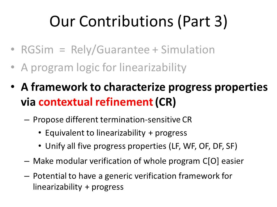 Our Contributions (Part 3) RGSim = Rely/Guarantee + Simulation A program logic for linearizability A framework to characterize progress properties via