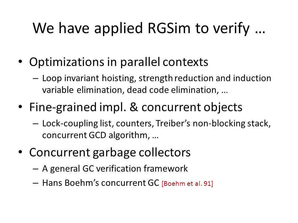 We have applied RGSim to verify … Optimizations in parallel contexts – Loop invariant hoisting, strength reduction and induction variable elimination, dead code elimination, … Fine-grained impl.