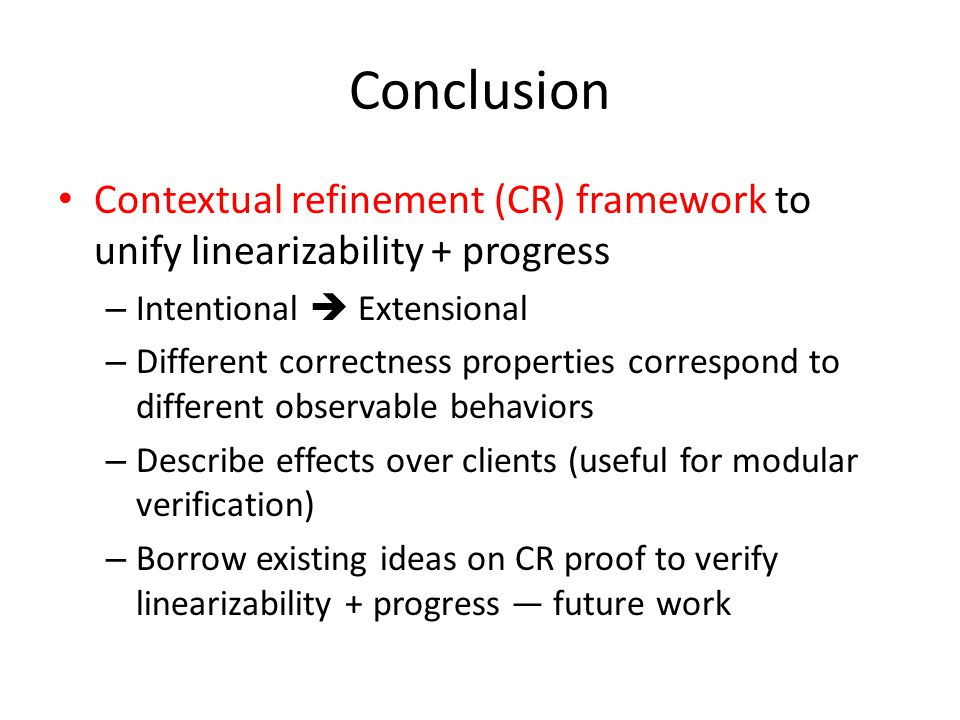 Conclusion Contextual refinement (CR) framework to unify linearizability + progress – Intentional  Extensional – Different correctness properties correspond to different observable behaviors – Describe effects over clients (useful for modular verification) – Borrow existing ideas on CR proof to verify linearizability + progress — future work