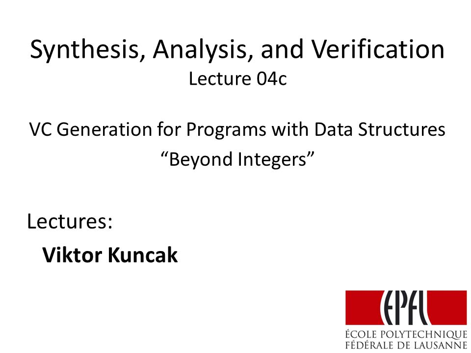 Synthesis, Analysis, and Verification Lecture 04c Lectures: Viktor Kuncak VC Generation for Programs with Data Structures Beyond Integers