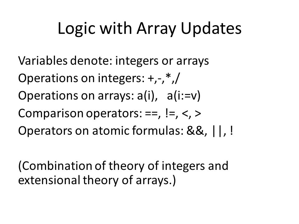 Logic with Array Updates Variables denote: integers or arrays Operations on integers: +,-,*,/ Operations on arrays: a(i), a(i:=v) Comparison operators: ==, !=, Operators on atomic formulas: &&, ||, .