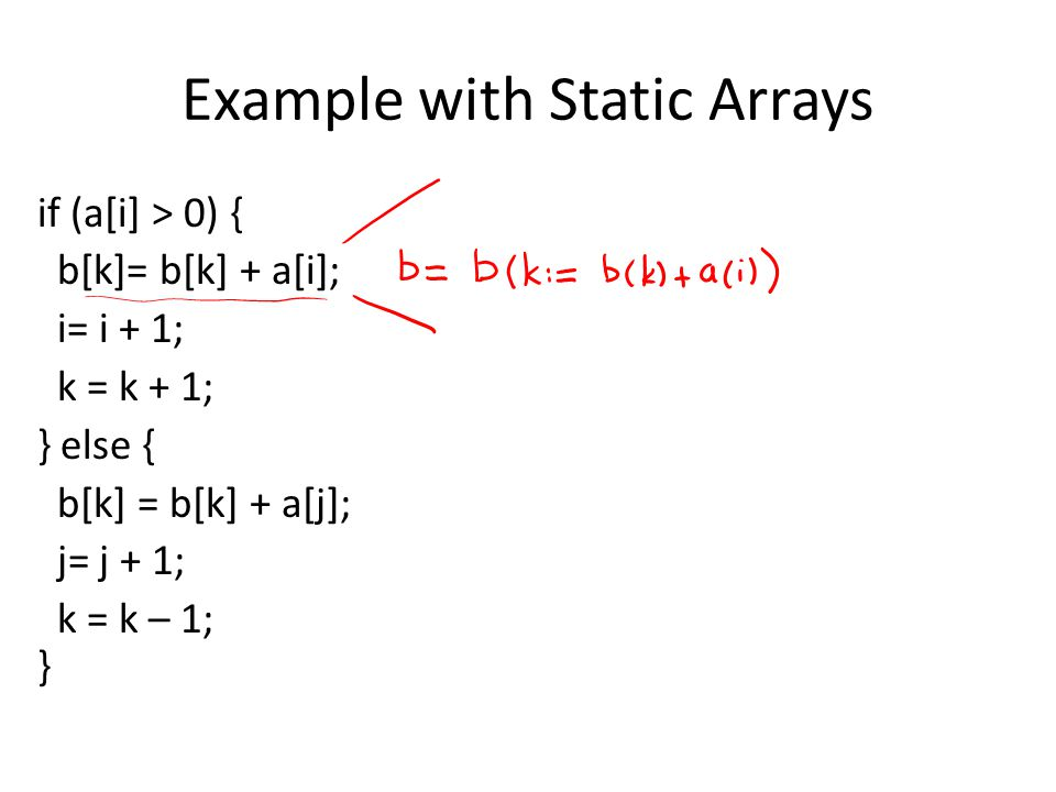 Example with Static Arrays if (a[i] > 0) { b[k]= b[k] + a[i]; i= i + 1; k = k + 1; } else { b[k] = b[k] + a[j]; j= j + 1; k = k – 1; }