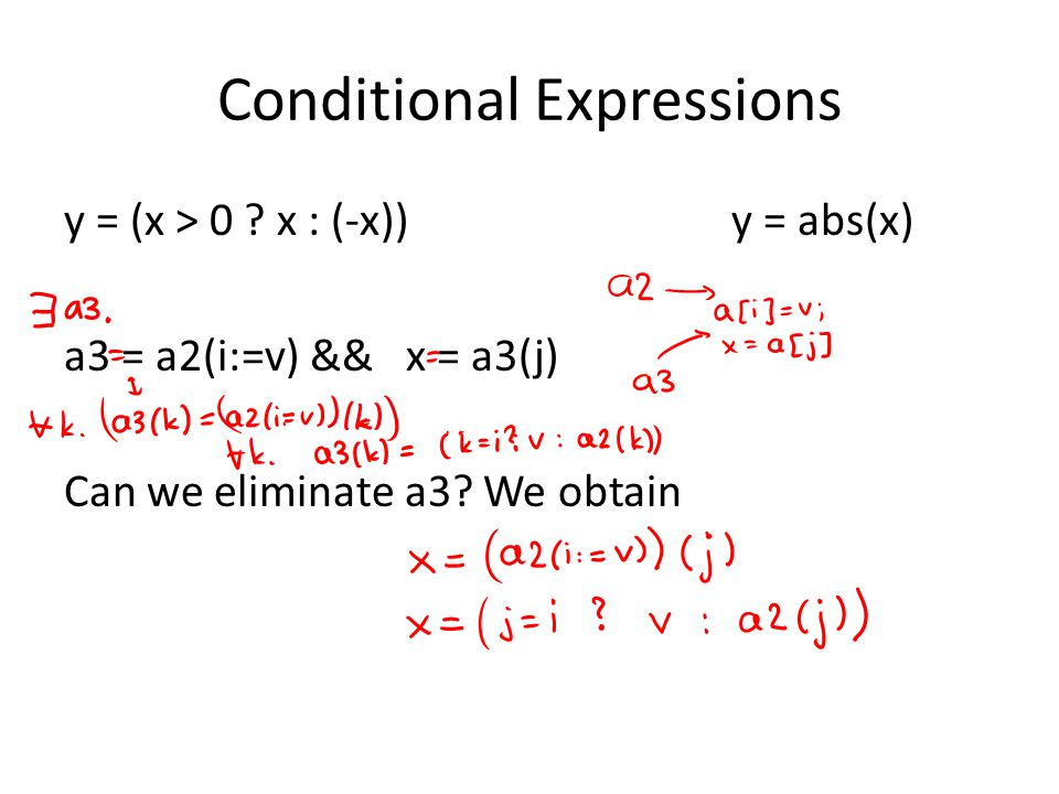 Conditional Expressions y = (x > 0 ? x : (-x)) y = abs(x) a3 = a2(i:=v) && x = a3(j) Can we eliminate a3? We obtain