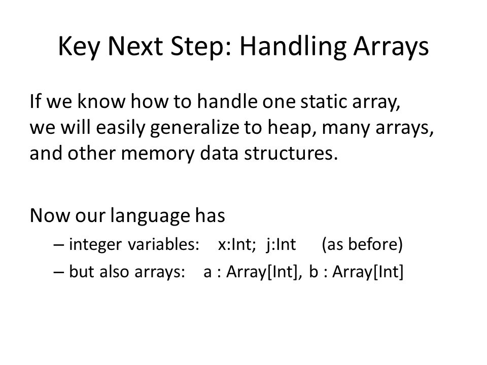 Key Next Step: Handling Arrays If we know how to handle one static array, we will easily generalize to heap, many arrays, and other memory data structures.